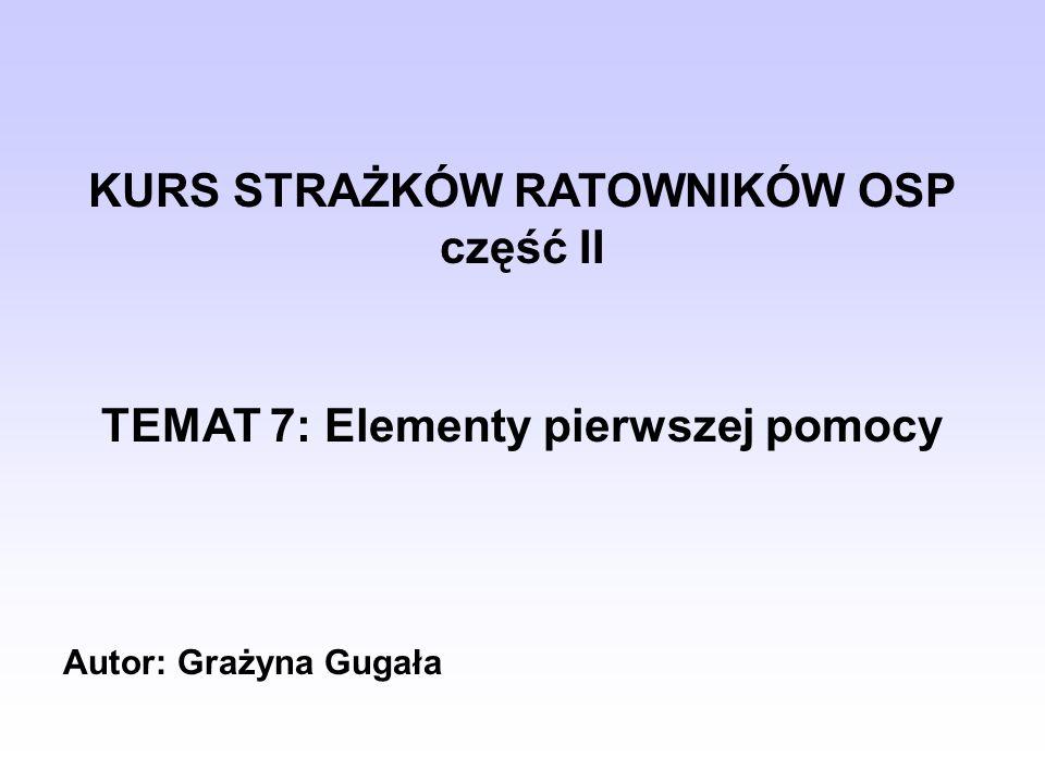 KURS STRAŻKÓW RATOWNIKÓW OSP część II TEMAT 7: Elementy pierwszej pomocy Autor: Grażyna Gugała