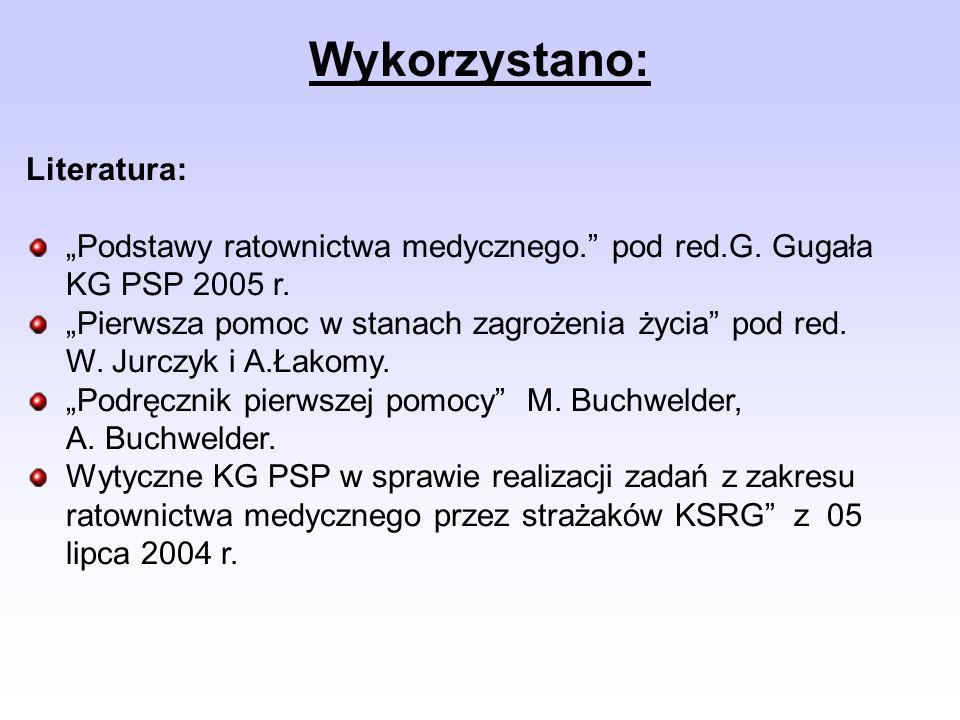Wykorzystano: Literatura: Podstawy ratownictwa medycznego. pod red.G. Gugała KG PSP 2005 r. Pierwsza pomoc w stanach zagrożenia życia pod red. W. Jurc