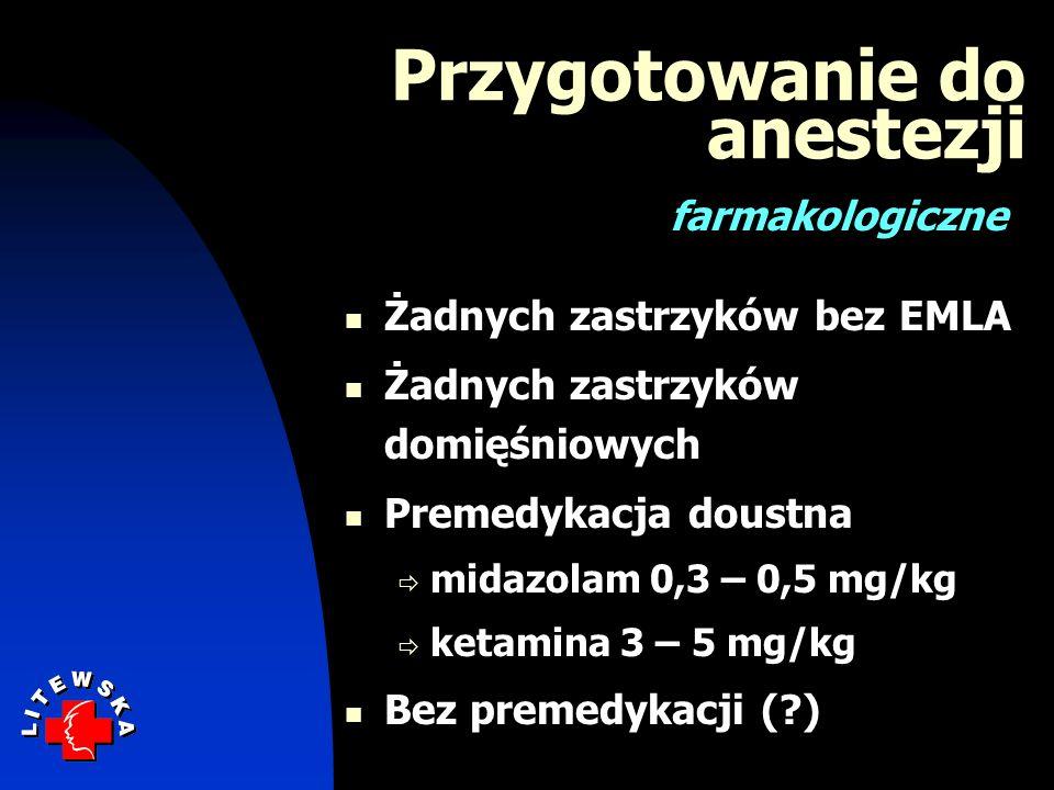 Żadnych zastrzyków bez EMLA Żadnych zastrzyków domięśniowych Premedykacja doustna midazolam 0,3 – 0,5 mg/kg ketamina 3 – 5 mg/kg Bez premedykacji (?)
