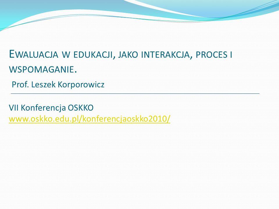 E WALUACJA W EDUKACJI, JAKO INTERAKCJA, PROCES I WSPOMAGANIE. Prof. Leszek Korporowicz VII Konferencja OSKKO www.oskko.edu.pl/konferencjaoskko2010/ ww