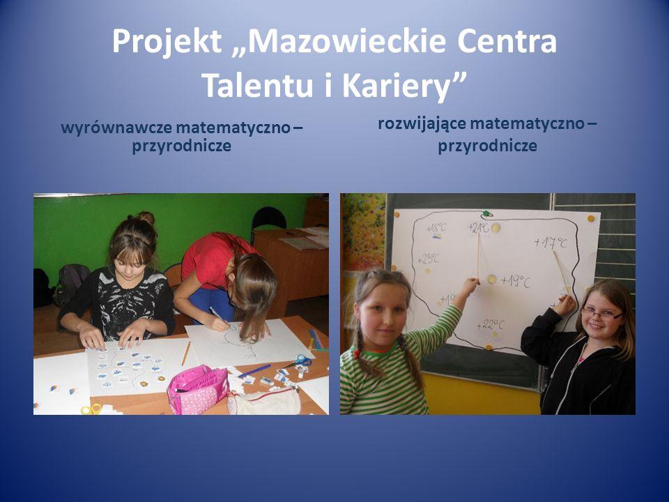 Projekt Mazowieckie Centra Talentu i Kariery wyrównawcze matematyczno – przyrodnicze rozwijające matematyczno – przyrodnicze