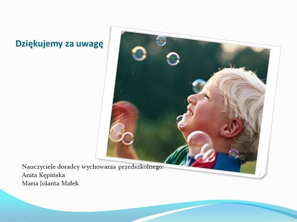 Dziękujemy za uwagę Nauczyciele doradcy wychowania przedszkolnego: Anita Kępińska Maria Jolanta Małek