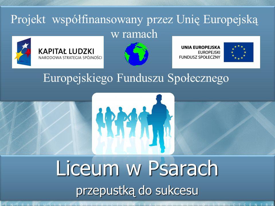 Liceum w Psarach przepustką do sukcesu Projekt współfinansowany przez Unię Europejską w ramach Europejskiego Funduszu Społecznego
