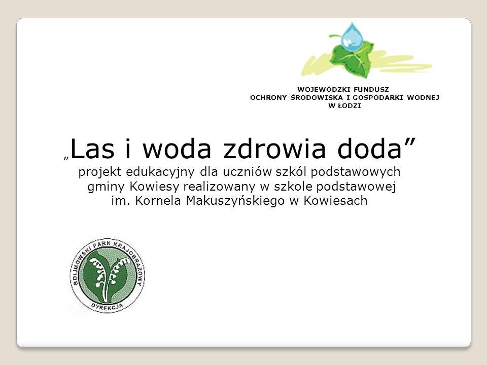 WOJEWÓDZKI FUNDUSZ OCHRONY ŚRODOWISKA I GOSPODARKI WODNEJ W ŁODZI Projekt realizowany był we współpracy z: Dyrekcją Bolimowskiego Parku Krajobrazowego Lasami Państwowymi -Nadleśnictwem Chojnata reprezentowanym przez Pana Miłosza Powązkę Realizacja projektu możliwa była dzięki dofinansowaniu WFOŚiGW w Łodzi, jak również dzięki środkom własnym zagwarantowanym przez organ prowadzący- Gmina Kowiesy.