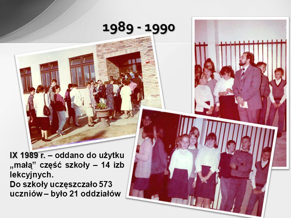 1989 - 1990 IX 1989 r. IX 1989 r. – oddano do użytku małą część szkoły – 14 izb lekcyjnych. Do szkoły uczęszczało 573 uczniów – było 21 oddziałów