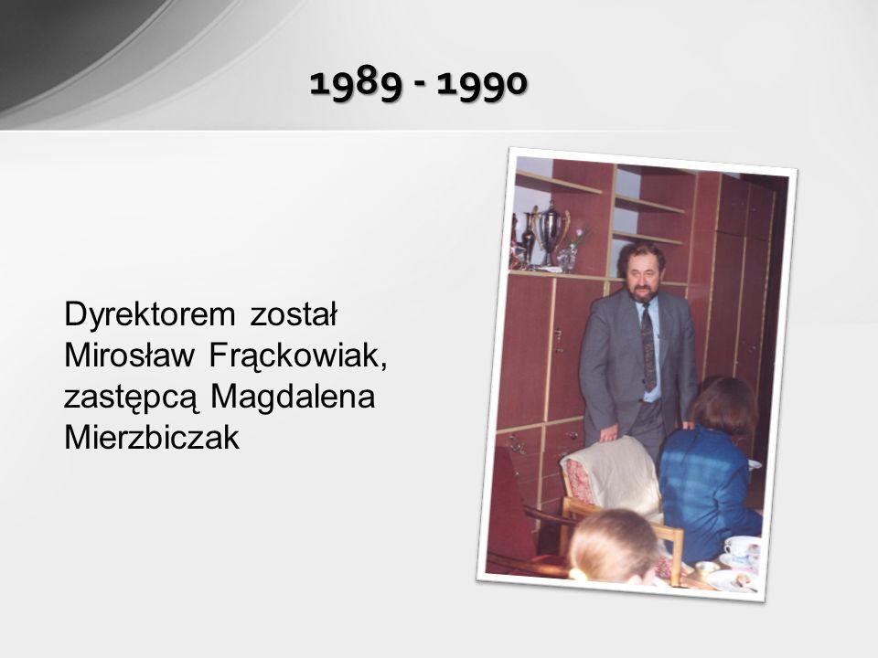 Dyrektorem został Mirosław Frąckowiak, zastępcą Magdalena Mierzbiczak 1989 - 1990