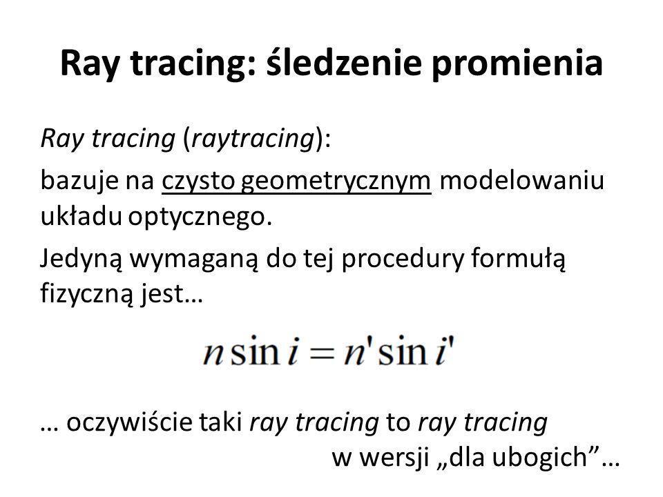 Ray tracing: śledzenie promienia Ray tracing (raytracing): bazuje na czysto geometrycznym modelowaniu układu optycznego.