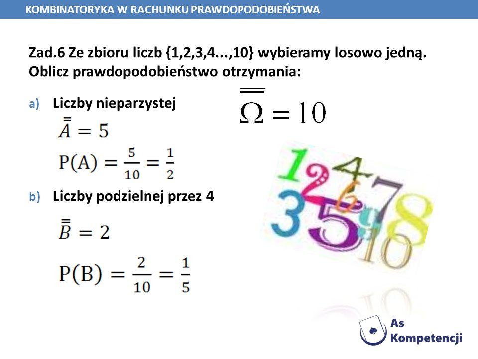 Zad.6 Ze zbioru liczb {1,2,3,4...,10} wybieramy losowo jedną. Oblicz prawdopodobieństwo otrzymania: a) Liczby nieparzystej b) Liczby podzielnej przez