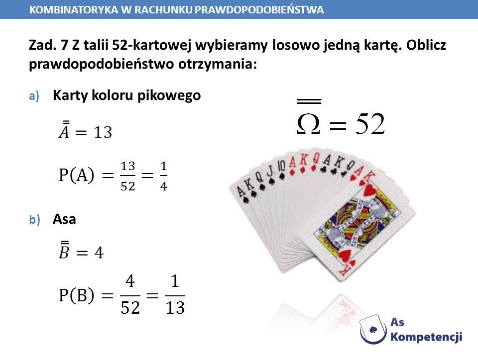 Zad. 7 Z talii 52-kartowej wybieramy losowo jedną kartę. Oblicz prawdopodobieństwo otrzymania: a) Karty koloru pikowego b) Asa KOMBINATORYKA W RACHUNK