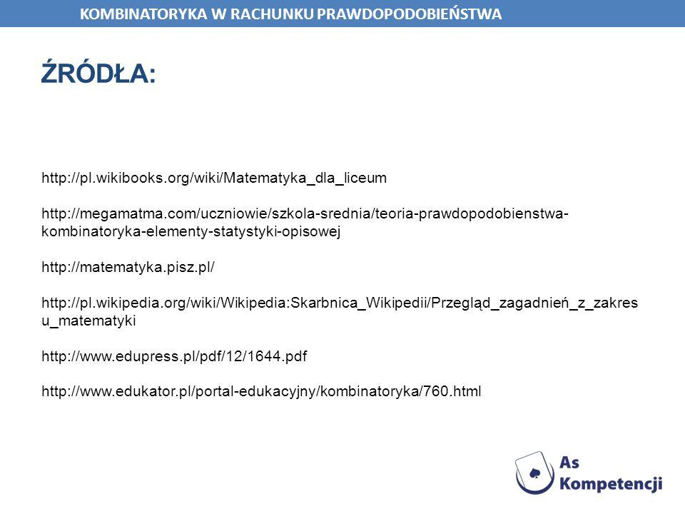 ŹRÓDŁA: http://pl.wikibooks.org/wiki/Matematyka_dla_liceum http://megamatma.com/uczniowie/szkola-srednia/teoria-prawdopodobienstwa- kombinatoryka-elem