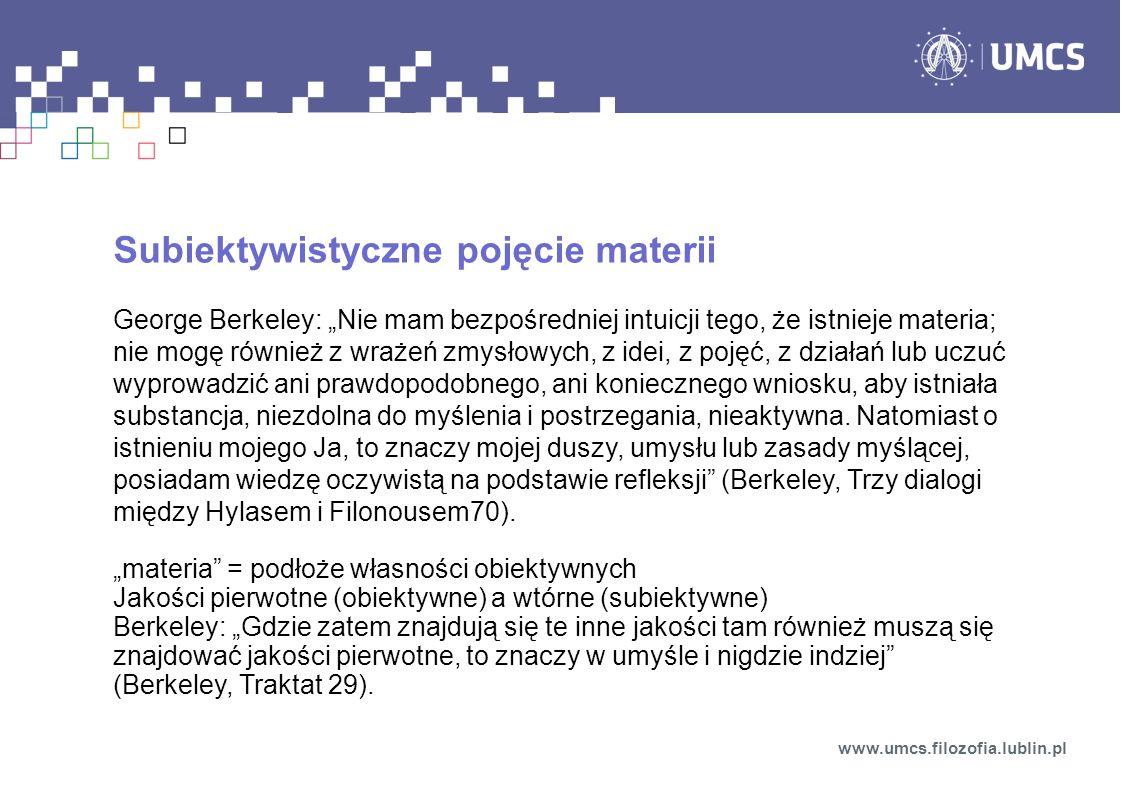 Subiektywistyczne pojęcie materii George Berkeley: Nie mam bezpośredniej intuicji tego, że istnieje materia; nie mogę również z wrażeń zmysłowych, z i