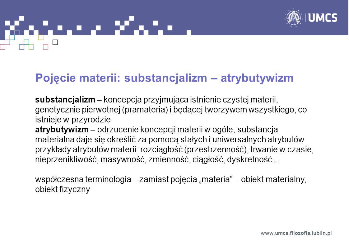Pojęcie materii: substancjalizm – atrybutywizm substancjalizm – koncepcja przyjmująca istnienie czystej materii, genetycznie pierwotnej (pramateria) i