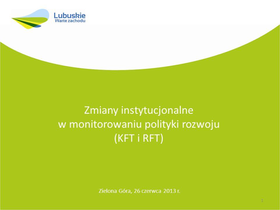 Zmiany instytucjonalne w monitorowaniu polityki rozwoju (KFT i RFT) Zielona Góra, 26 czerwca 2013 r.