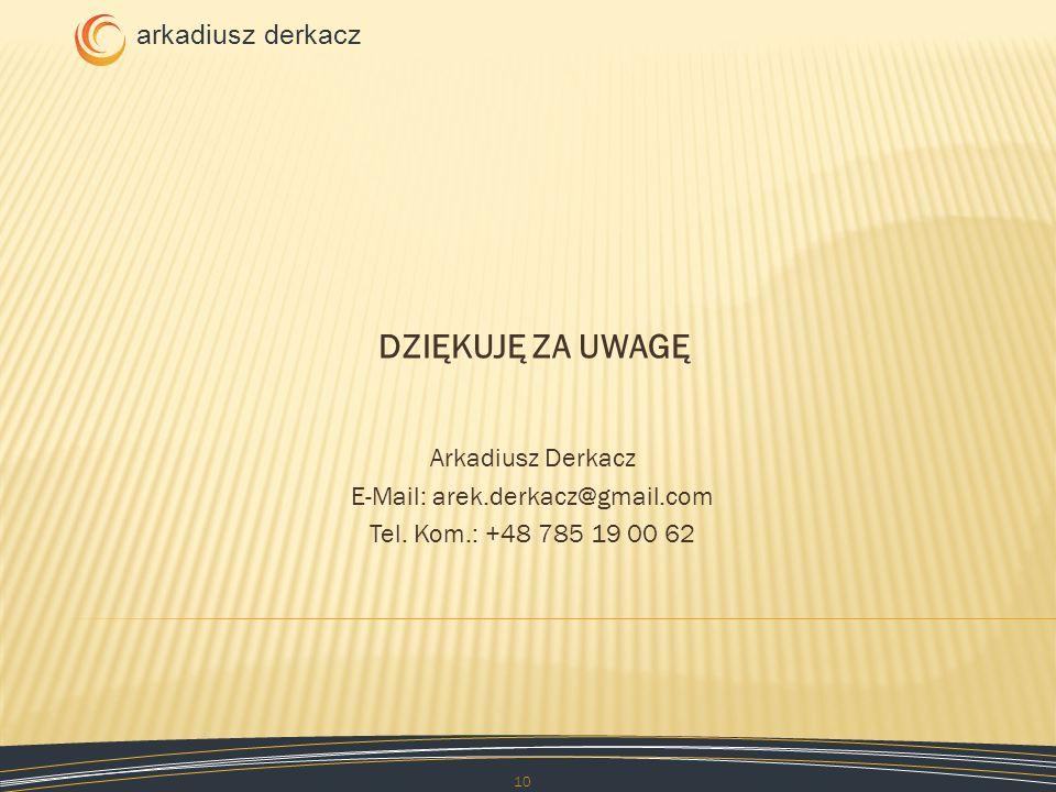 arkadiusz derkacz DZIĘKUJĘ ZA UWAGĘ 10 Arkadiusz Derkacz E-Mail: arek.derkacz@gmail.com Tel. Kom.: +48 785 19 00 62