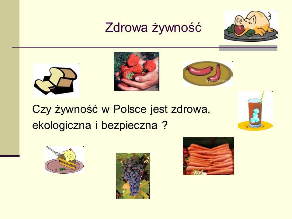 Zdrowa żywność Czy żywność w Polsce jest zdrowa, ekologiczna i bezpieczna ?