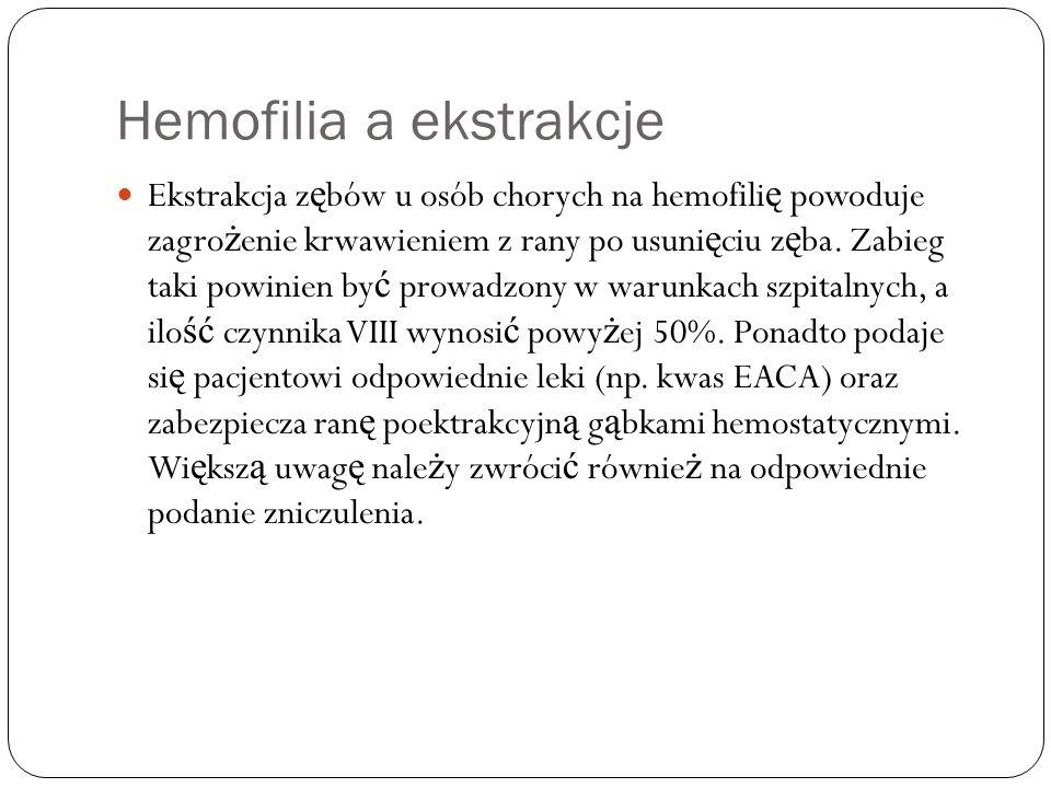 Hemofilia a ekstrakcje Ekstrakcja z ę bów u osób chorych na hemofili ę powoduje zagro ż enie krwawieniem z rany po usuni ę ciu z ę ba. Zabieg taki pow