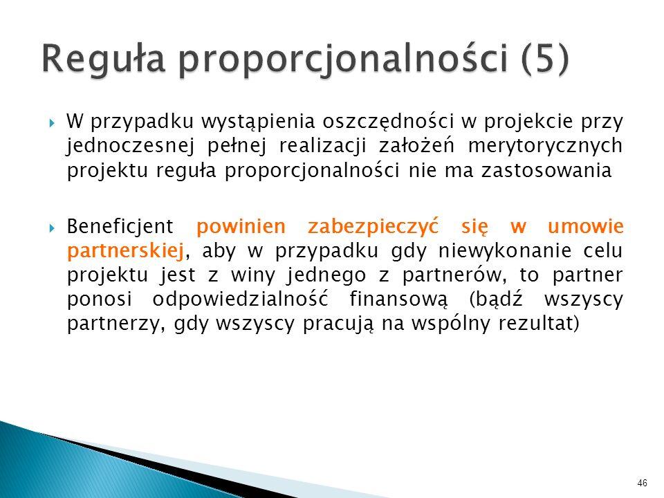 W przypadku wystąpienia oszczędności w projekcie przy jednoczesnej pełnej realizacji założeń merytorycznych projektu reguła proporcjonalności nie ma zastosowania Beneficjent powinien zabezpieczyć się w umowie partnerskiej, aby w przypadku gdy niewykonanie celu projektu jest z winy jednego z partnerów, to partner ponosi odpowiedzialność finansową (bądź wszyscy partnerzy, gdy wszyscy pracują na wspólny rezultat) 46