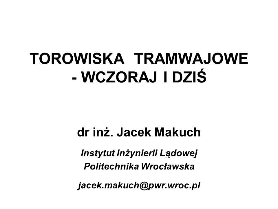 TOROWISKA TRAMWAJOWE - WCZORAJ I DZIŚ dr inż. Jacek Makuch Instytut Inżynierii Lądowej Politechnika Wrocławska jacek.makuch@pwr.wroc.pl