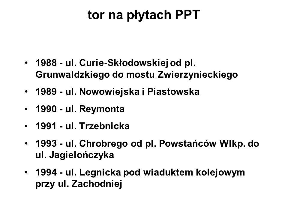 tor na płytach PPT 1988 - ul. Curie-Skłodowskiej od pl. Grunwaldzkiego do mostu Zwierzynieckiego 1989 - ul. Nowowiejska i Piastowska 1990 - ul. Reymon