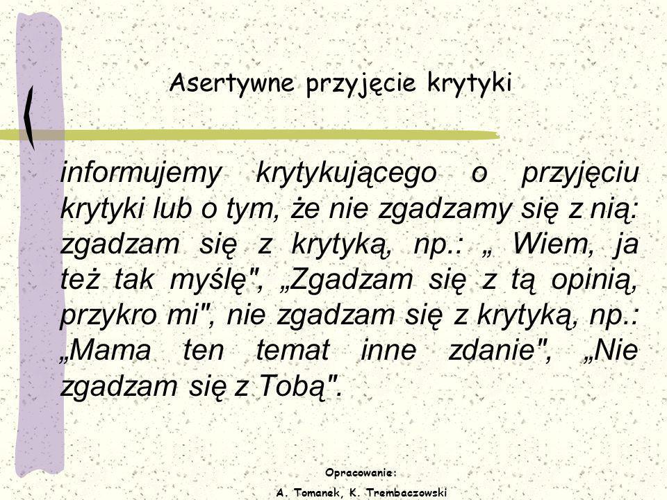 Opracowanie: A. Tomanek, K. Trembaczowski Asertywne przyjęcie krytyki informujemy krytykującego o przyjęciu krytyki lub o tym, że nie zgadzamy się z n