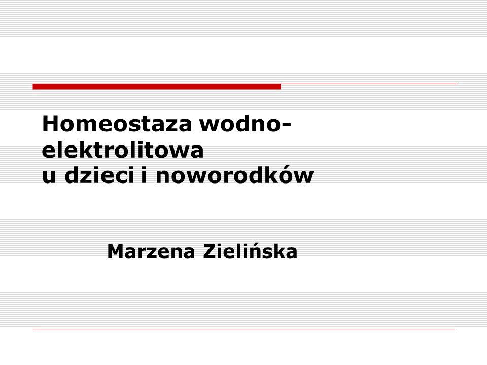 Homeostaza wodno- elektrolitowa u dzieci i noworodków Marzena Zielińska