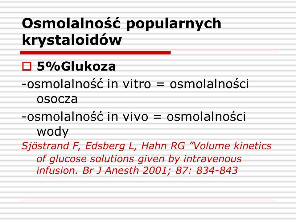 Osmolalność popularnych krystaloidów 5%Glukoza -osmolalność in vitro = osmolalności osocza -osmolalność in vivo = osmolalności wody Sjöstrand F, Edsbe