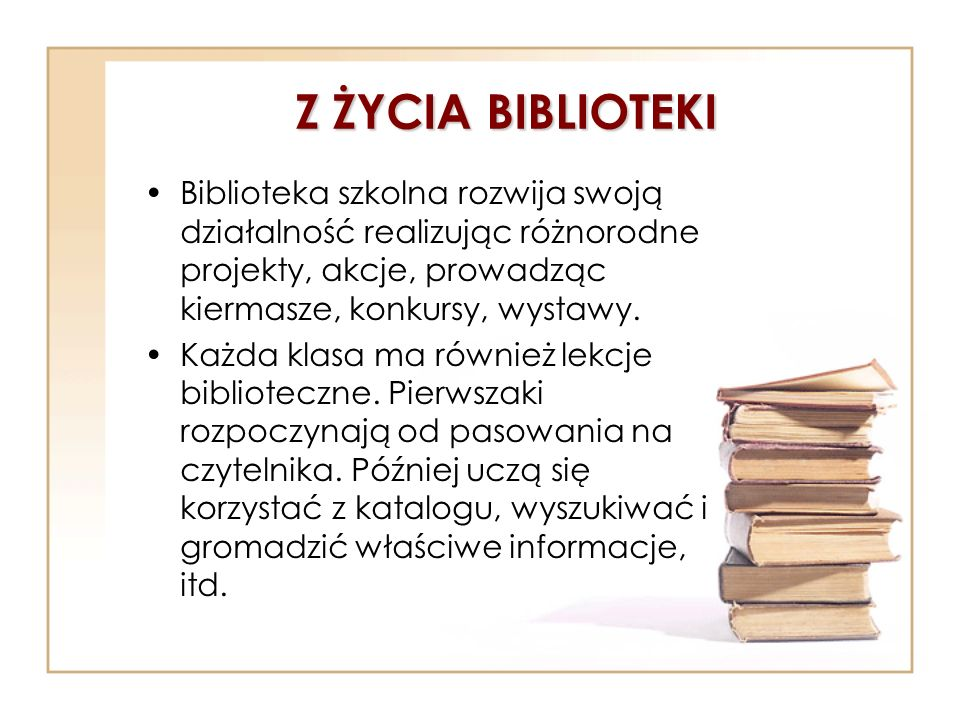 Z ŻYCIA BIBLIOTEKI Biblioteka szkolna rozwija swoją działalność realizując różnorodne projekty, akcje, prowadząc kiermasze, konkursy, wystawy. Każda k