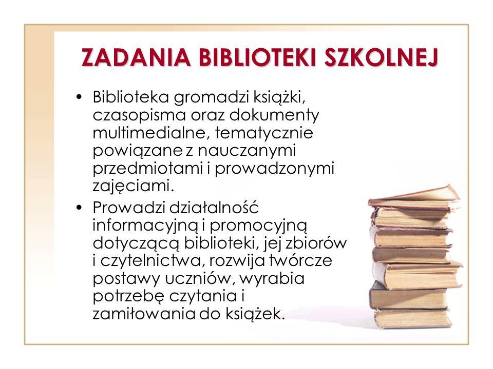 ZADANIA BIBLIOTEKI SZKOLNEJ Biblioteka gromadzi książki, czasopisma oraz dokumenty multimedialne, tematycznie powiązane z nauczanymi przedmiotami i pr