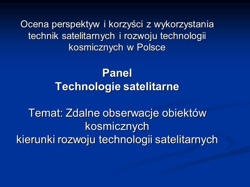 Ocena perspektyw i korzyści z wykorzystania technik satelitarnych i rozwoju technologii kosmicznych w Polsce Panel Technologie satelitarne Temat: Zdal