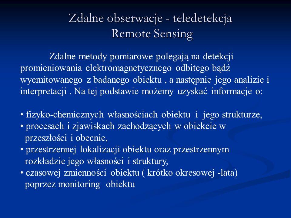 Zdalne obserwacje - teledetekcja Remote Sensing Zdalne metody pomiarowe polegają na detekcji promieniowania elektromagnetycznego odbitego bądź wyemito