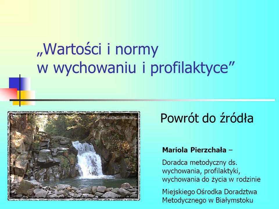 Wartości i normy w wychowaniu i profilaktyce Powrót do źródła Mariola Pierzchała – Doradca metodyczny ds. wychowania, profilaktyki, wychowania do życi
