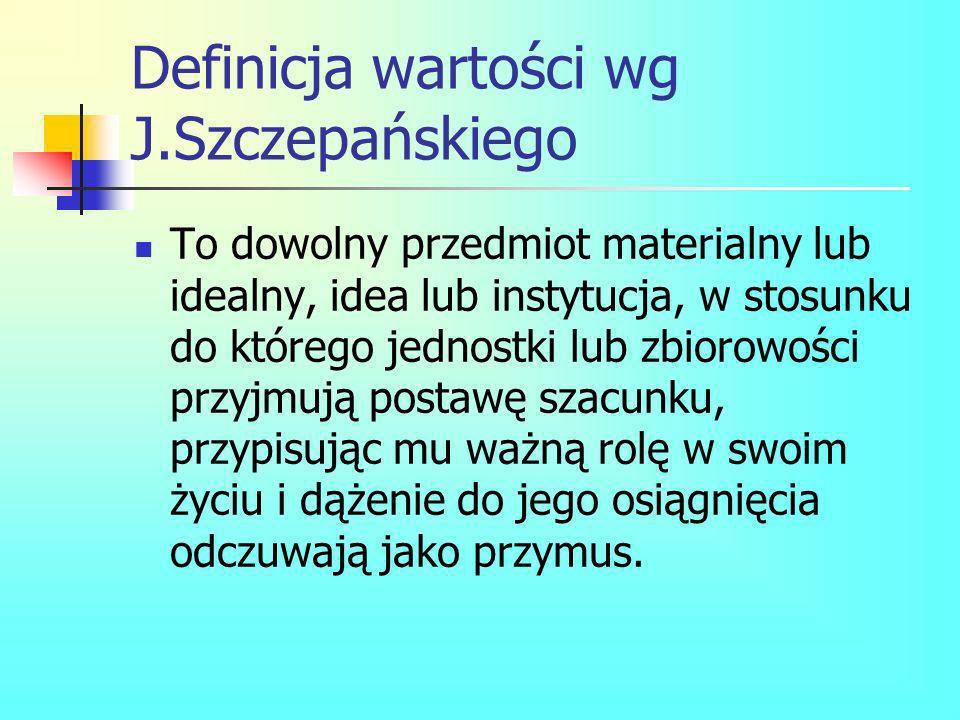 Definicja wartości wg J.Szczepańskiego To dowolny przedmiot materialny lub idealny, idea lub instytucja, w stosunku do którego jednostki lub zbiorowoś