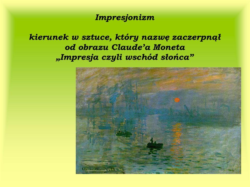 Impresjonizm kierunek w sztuce, który nazwę zaczerpnął od obrazu Claudea Moneta Impresja czyli wschód słońca