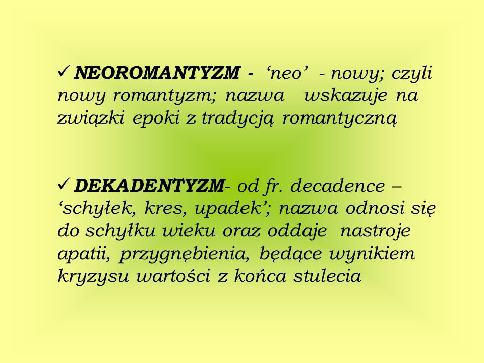 NEOROMANTYZM - neo - nowy; czyli nowy romantyzm; nazwa wskazuje na związki epoki z tradycją romantyczną DEKADENTYZM - od fr. decadence – schyłek, kres