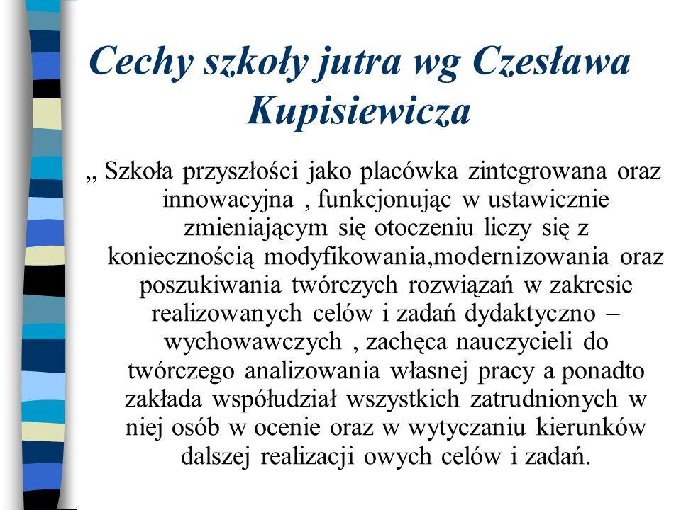 Cechy szkoły jutra wg Czesława Kupisiewicza Szkoła przyszłości jako placówka zintegrowana oraz innowacyjna, funkcjonując w ustawicznie zmieniającym si