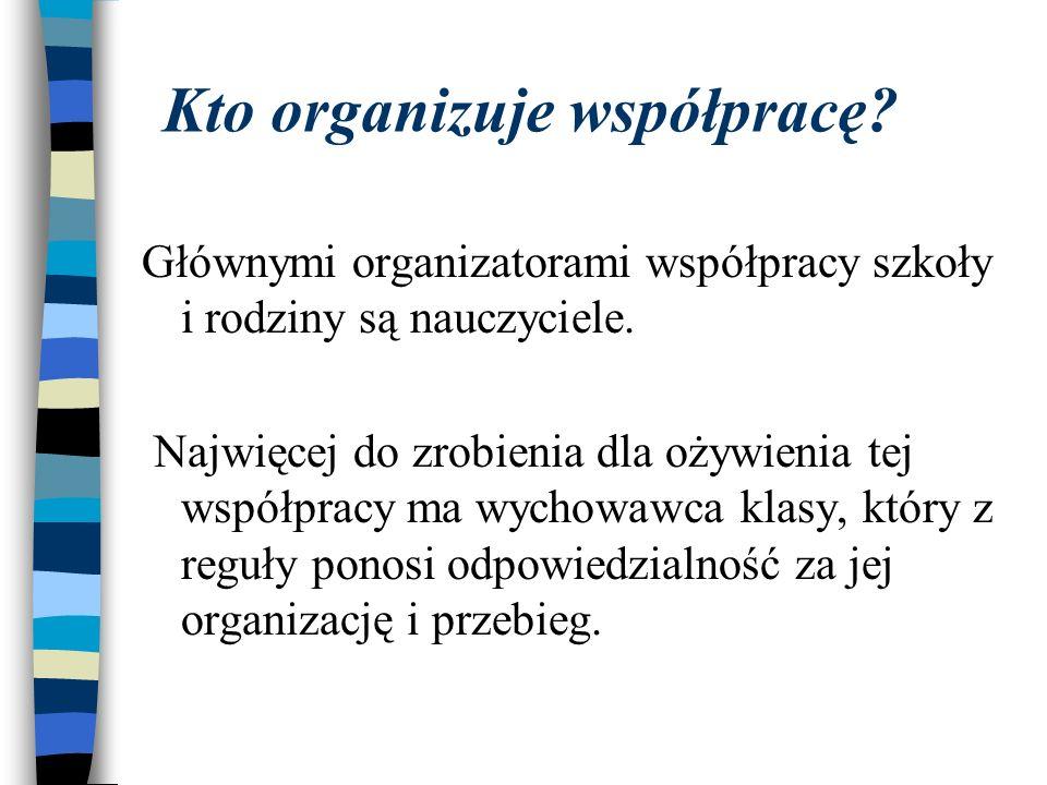 Kto organizuje współpracę? Głównymi organizatorami współpracy szkoły i rodziny są nauczyciele. Najwięcej do zrobienia dla ożywienia tej współpracy ma