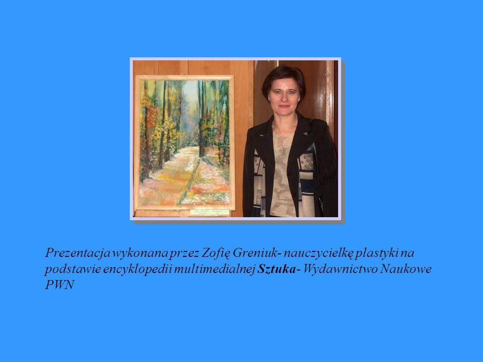Prezentacja wykonana przez Zofię Greniuk- nauczycielkę plastyki na podstawie encyklopedii multimedialnej Sztuka- Wydawnictwo Naukowe PWN