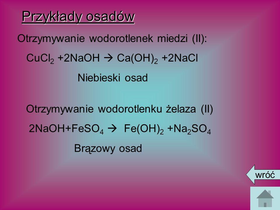 Przykłady osadów Otrzymywanie wodorotlenek miedzi (II): CuCl 2 +2NaOH Ca(OH) 2 +2NaCl Niebieski osad Otrzymywanie wodorotlenku żelaza (II) 2NaOH+FeSO