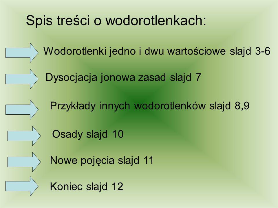 Spis treści o wodorotlenkach: Wodorotlenki jedno i dwu wartościowe slajd 3-6 Dysocjacja jonowa zasad slajd 7 Osady slajd 10 Nowe pojęcia slajd 11 Koni