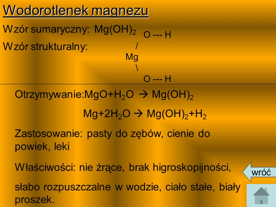 Wodorotlenek magnezu Wzór sumaryczny: Mg(OH) 2 Wzór strukturalny: Otrzymywanie:MgO+H 2 O Mg(OH) 2 Mg+2H 2 O Mg(OH) 2 +H 2 Zastosowanie: pasty do zębów