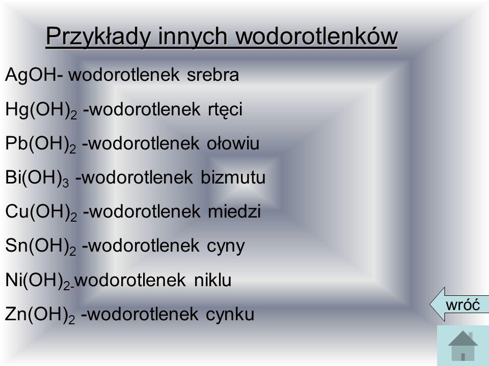 Przykłady innych wodorotlenków AgOH- wodorotlenek srebra Hg(OH) 2 -wodorotlenek rtęci Pb(OH) 2 -wodorotlenek ołowiu Bi(OH) 3 -wodorotlenek bizmutu Cu(