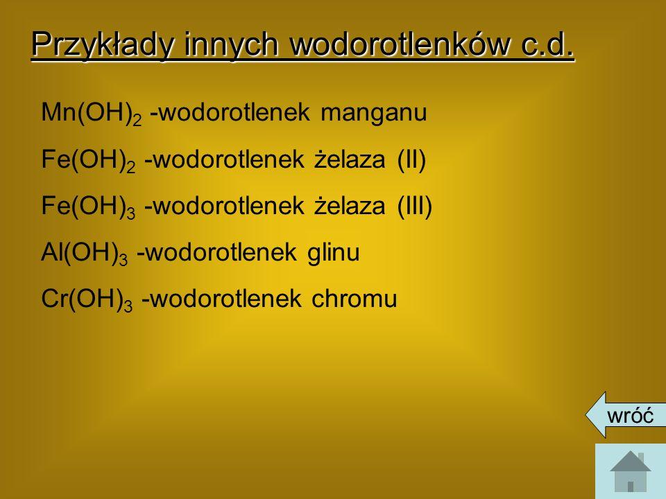Przykłady innych wodorotlenków c.d. Mn(OH) 2 -wodorotlenek manganu Fe(OH) 2 -wodorotlenek żelaza (II) Fe(OH) 3 -wodorotlenek żelaza (III) Al(OH) 3 -wo