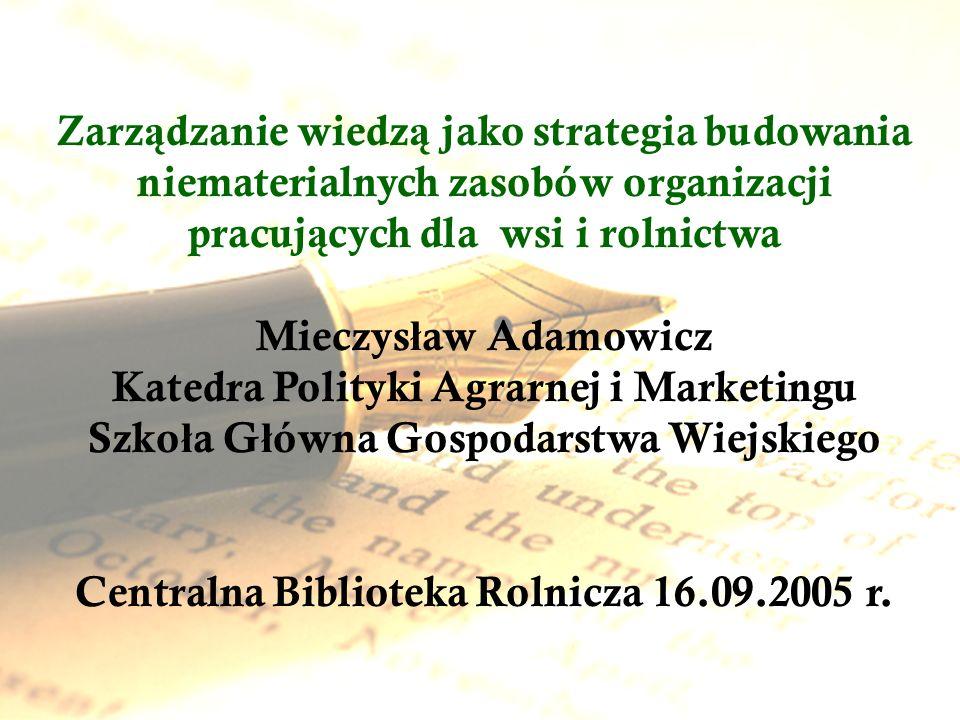 Zarz ą dzanie wiedz ą jako strategia budowania niematerialnych zasobów organizacji pracuj ą cych dla wsi i rolnictwa Mieczys ł aw Adamowicz Katedra Po