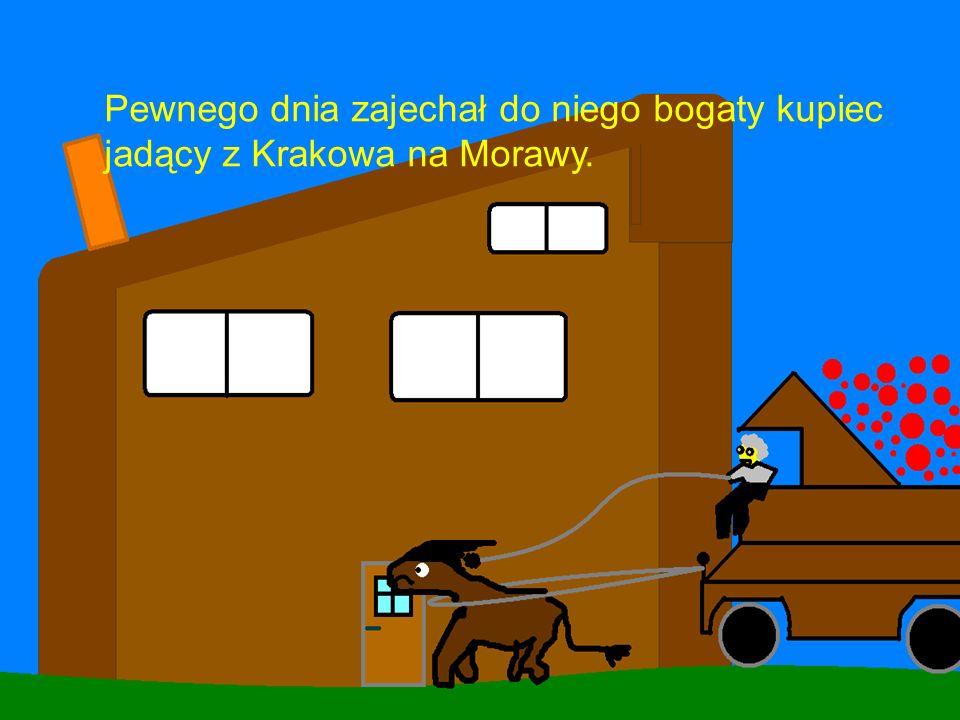 Pewnego dnia zajechał do niego bogaty kupiec jadący z Krakowa na Morawy.