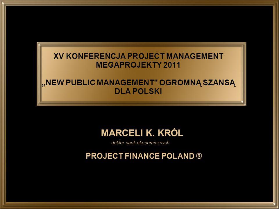 XV KONFERENCJA PROJECT MANAGEMENT MEGAPROJEKTY 2011 NEW PUBLIC MANAGEMENT OGROMNĄ SZANSĄ DLA POLSKI MARCELI K. KRÓL doktor nauk ekonomicznych PROJECT