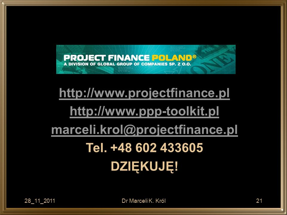 28_11_2011Dr Marceli K. Król21 http://www.projectfinance.pl http://www.ppp-toolkit.pl marceli.krol@projectfinance.pl Tel. +48 602 433605 DZIĘKUJĘ!