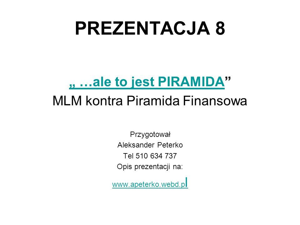 PREZENTACJA 8 …ale to jest PIRAMIDA MLM kontra Piramida Finansowa Przygotował Aleksander Peterko Tel 510 634 737 Opis prezentacji na: www.apeterko.web