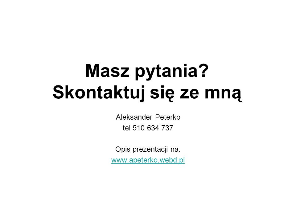 Masz pytania? Skontaktuj się ze mną Aleksander Peterko tel 510 634 737 Opis prezentacji na: www.apeterko.webd.pl
