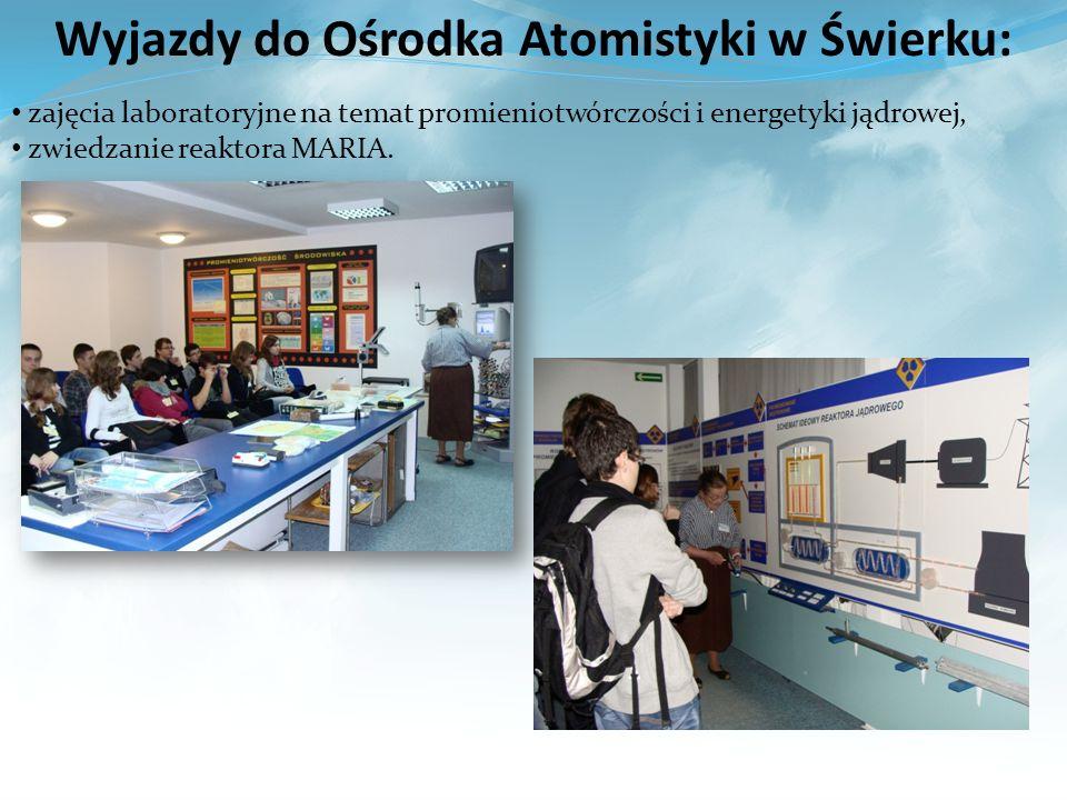 Wyjazdy do Ośrodka Atomistyki w Świerku: zajęcia laboratoryjne na temat promieniotwórczości i energetyki jądrowej, zwiedzanie reaktora MARIA.