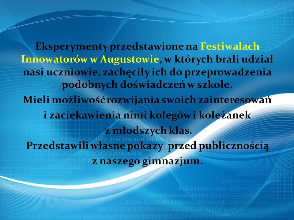 Eksperymenty przedstawione na Festiwalach Innowatorów w Augustowie, w których brali udział nasi uczniowie, zachęciły ich do przeprowadzenia podobnych